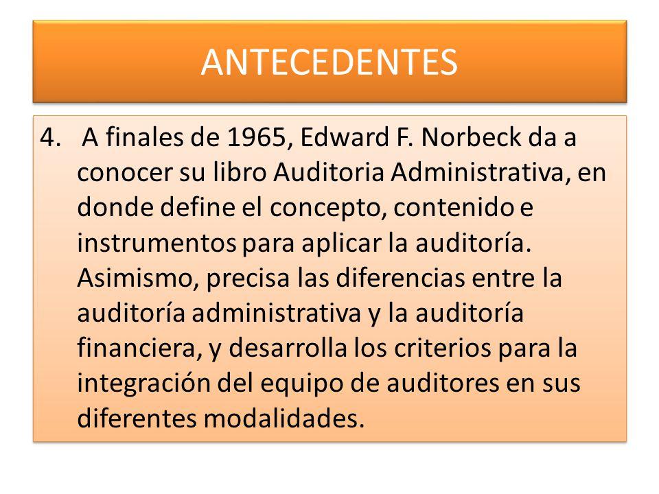 ANTECEDENTES 4. A finales de 1965, Edward F. Norbeck da a conocer su libro Auditoria Administrativa, en donde define el concepto, contenido e instrume