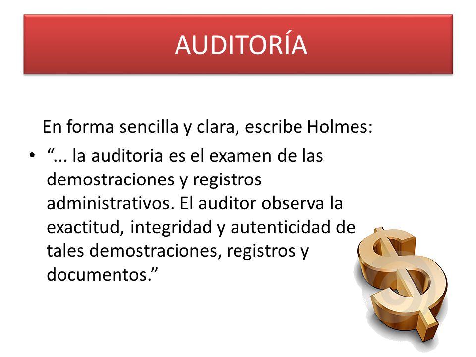 En forma sencilla y clara, escribe Holmes:... la auditoria es el examen de las demostraciones y registros administrativos. El auditor observa la exact