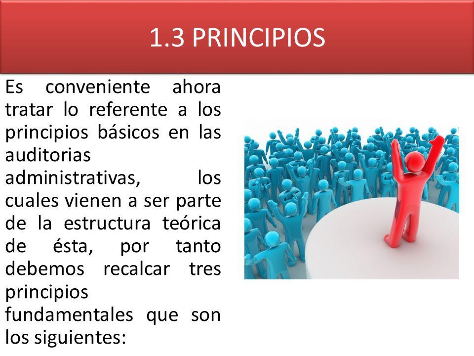 1.3 PRINCIPIOS Es conveniente ahora tratar lo referente a los principios básicos en las auditorias administrativas, los cuales vienen a ser parte de l