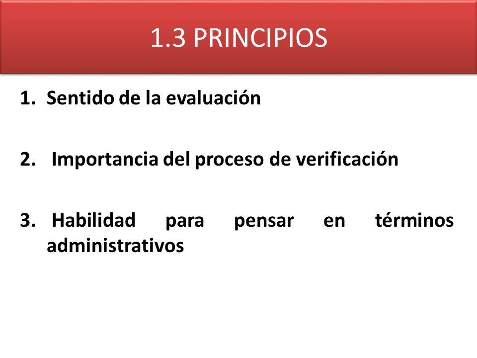 1.3 PRINCIPIOS 1.Sentido de la evaluación 2. Importancia del proceso de verificación 3. Habilidad para pensar en términos administrativos