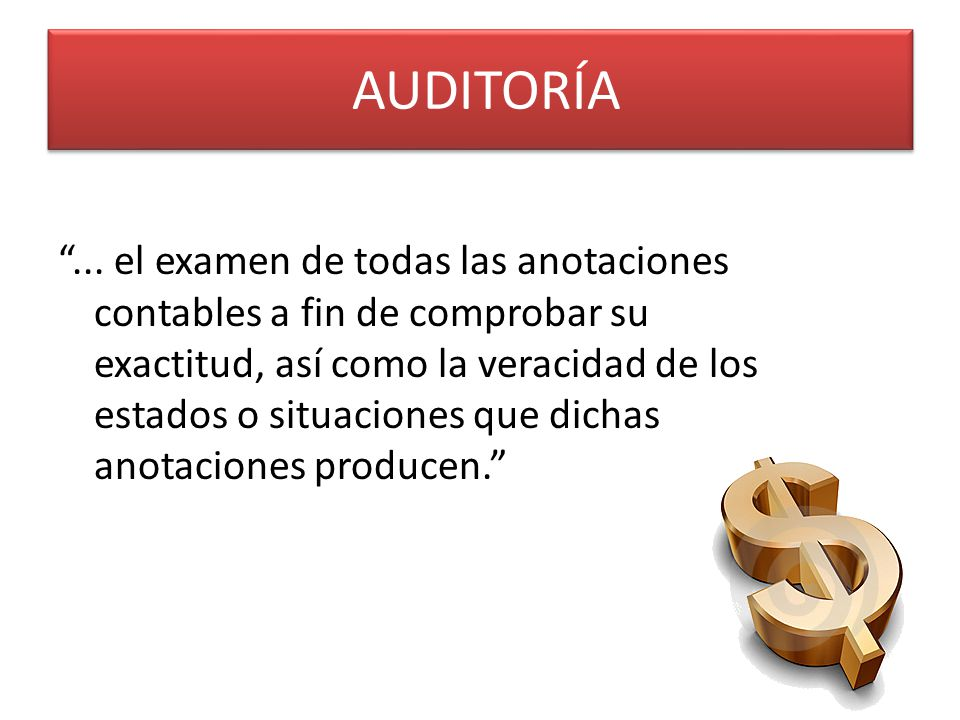 AUDITORÍA... el examen de todas las anotaciones contables a fin de comprobar su exactitud, así como la veracidad de los estados o situaciones que dich