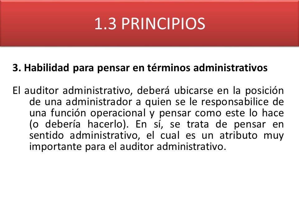 1.3 PRINCIPIOS 3. Habilidad para pensar en términos administrativos El auditor administrativo, deberá ubicarse en la posición de una administrador a q