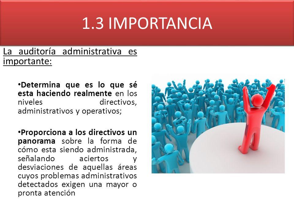 1.3 IMPORTANCIA La auditoría administrativa es importante: Determina que es lo que sé esta haciendo realmente en los niveles directivos, administrativ