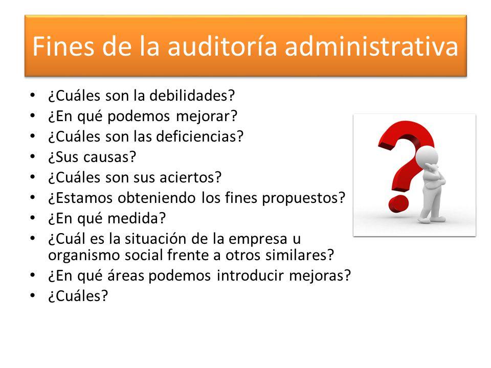 Fines de la auditoría administrativa ¿Cuáles son la debilidades? ¿En qué podemos mejorar? ¿Cuáles son las deficiencias? ¿Sus causas? ¿Cuáles son sus a