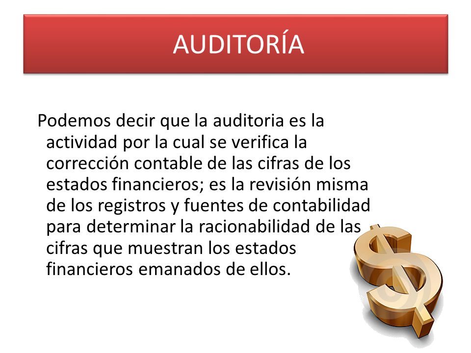 AUDITORÍA Podemos decir que la auditoria es la actividad por la cual se verifica la corrección contable de las cifras de los estados financieros; es l