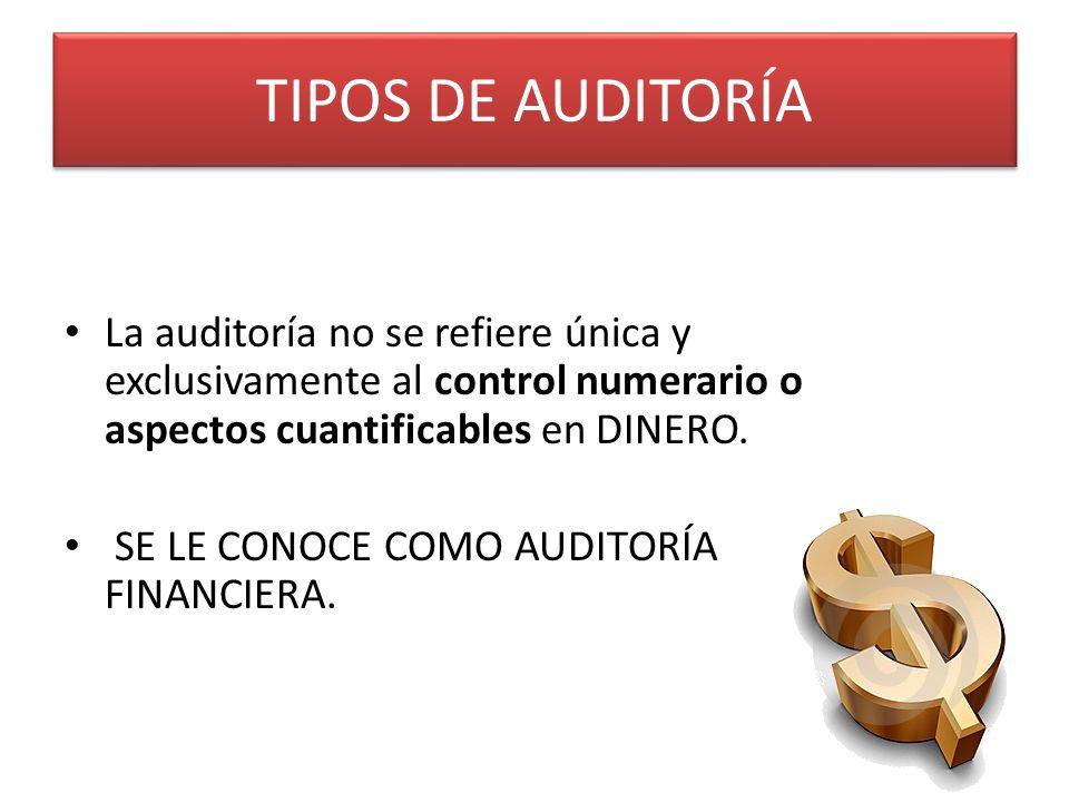 TIPOS DE AUDITORÍA La auditoría no se refiere única y exclusivamente al control numerario o aspectos cuantificables en DINERO. SE LE CONOCE COMO AUDIT