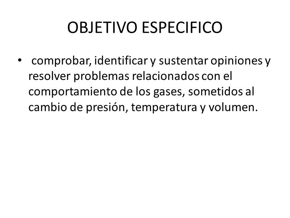 OBJETIVO ESPECIFICO comprobar, identificar y sustentar opiniones y resolver problemas relacionados con el comportamiento de los gases, sometidos al ca