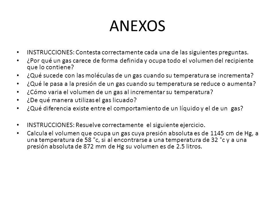 ANEXOS INSTRUCCIONES: Contesta correctamente cada una de las siguientes preguntas. ¿Por qué un gas carece de forma definida y ocupa todo el volumen de