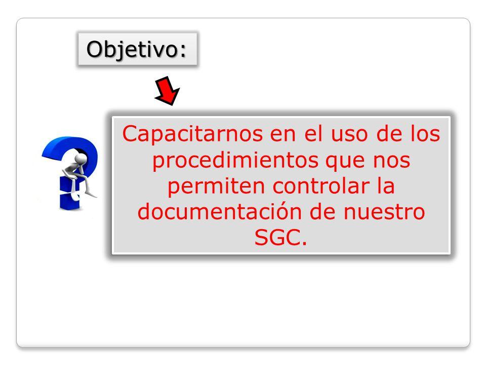 Capacitarnos en el uso de los procedimientos que nos permiten controlar la documentación de nuestro SGC.