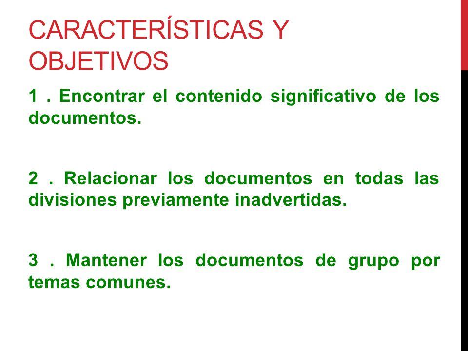 CARACTERÍSTICAS Y OBJETIVOS 1. Encontrar el contenido significativo de los documentos. 2. Relacionar los documentos en todas las divisiones previament