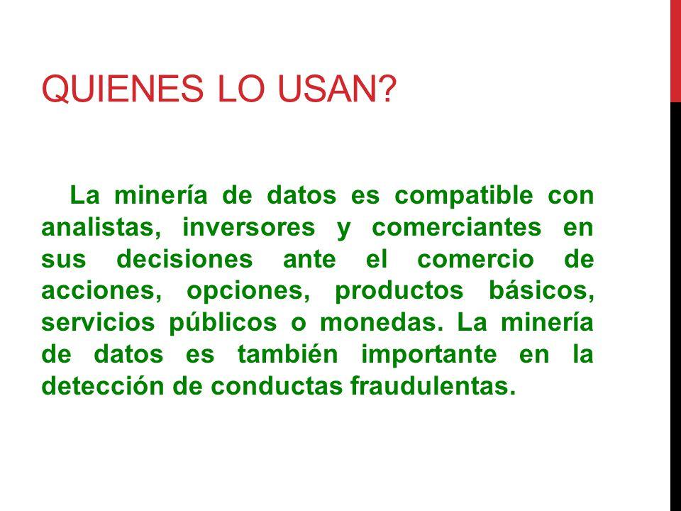 QUIENES LO USAN? La minería de datos es compatible con analistas, inversores y comerciantes en sus decisiones ante el comercio de acciones, opciones,
