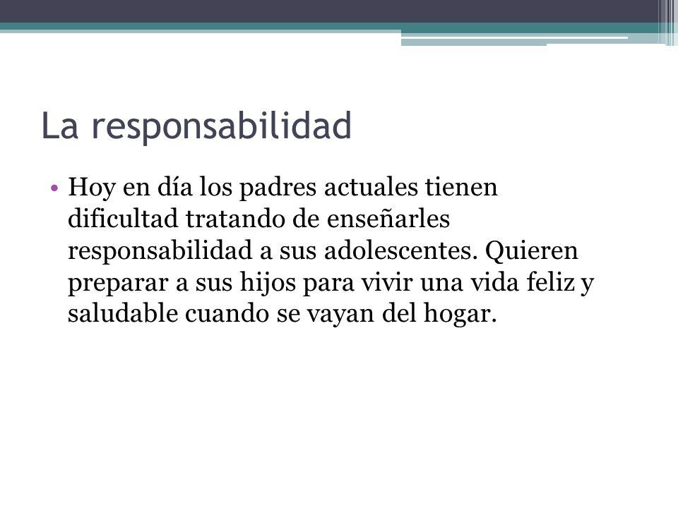 La responsabilidad Hoy en día los padres actuales tienen dificultad tratando de enseñarles responsabilidad a sus adolescentes. Quieren preparar a sus