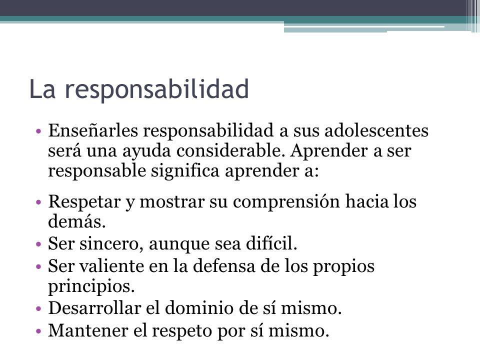 La responsabilidad Enseñarles responsabilidad a sus adolescentes será una ayuda considerable. Aprender a ser responsable significa aprender a: Respeta