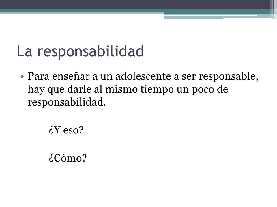 La responsabilidad Para enseñar a un adolescente a ser responsable, hay que darle al mismo tiempo un poco de responsabilidad. ¿Y eso? ¿Cómo?