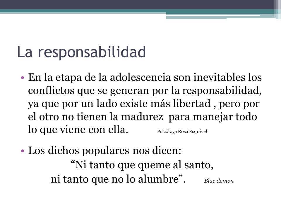 La responsabilidad En la etapa de la adolescencia son inevitables los conflictos que se generan por la responsabilidad, ya que por un lado existe más