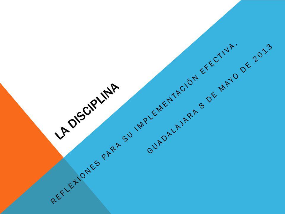 LA DISCIPLINA REFLEXIONES PARA SU IMPLEMENTACIÓN EFECTIVA. GUADALAJARA 8 DE MAYO DE 2013