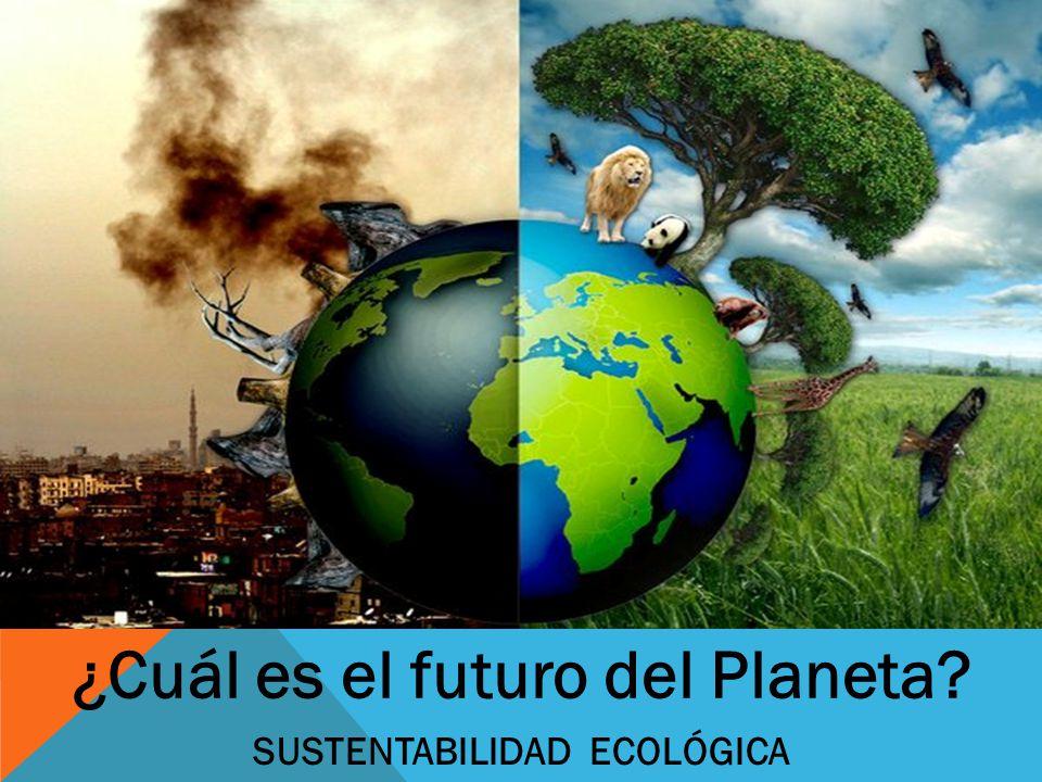 ¿Cuál es el futuro del Planeta? SUSTENTABILIDAD ECOLÓGICA