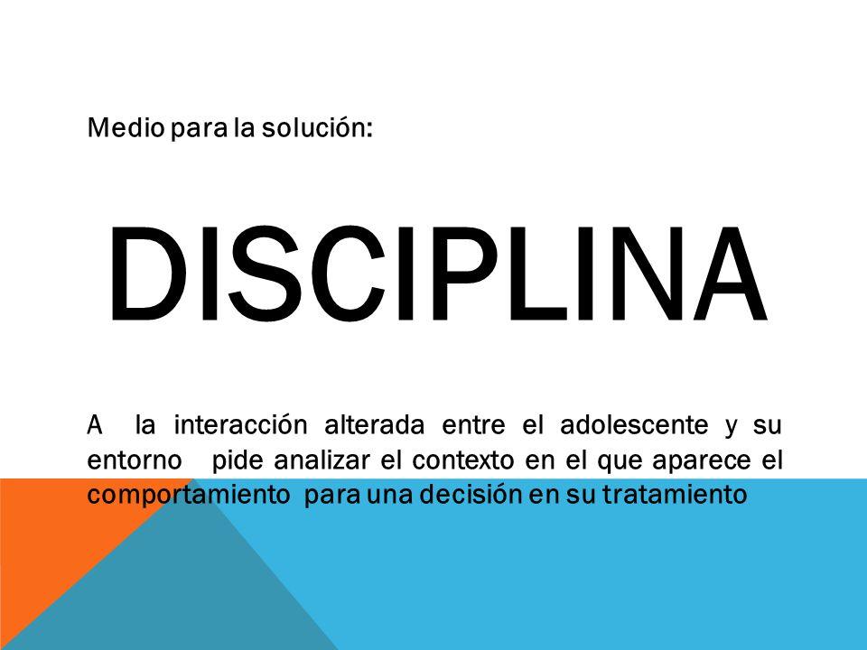 Medio para la solución: DISCIPLINA A la interacción alterada entre el adolescente y su entorno pide analizar el contexto en el que aparece el comportamiento para una decisión en su tratamiento