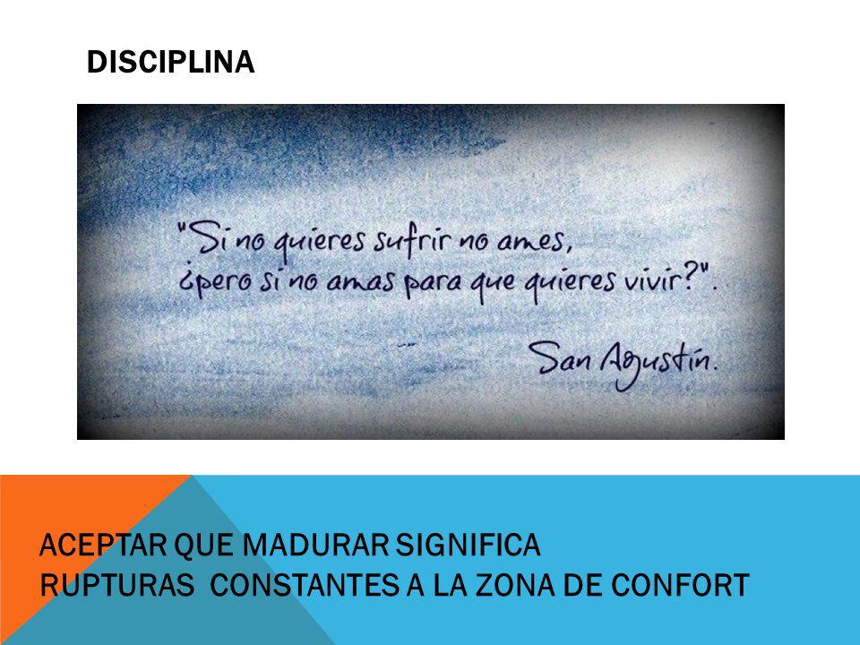 DISCIPLINA ACEPTAR QUE MADURAR SIGNIFICA RUPTURAS CONSTANTES A LA ZONA DE CONFORT