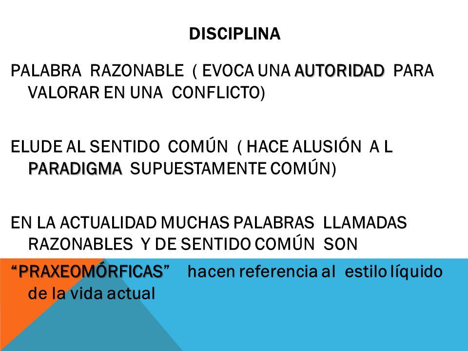 DISCIPLINA AUTORIDAD PALABRA RAZONABLE ( EVOCA UNA AUTORIDAD PARA VALORAR EN UNA CONFLICTO) PARADIGMA ELUDE AL SENTIDO COMÚN ( HACE ALUSIÓN A L PARADIGMA SUPUESTAMENTE COMÚN) EN LA ACTUALIDAD MUCHAS PALABRAS LLAMADAS RAZONABLES Y DE SENTIDO COMÚN SON PRAXEOMÓRFICAS PRAXEOMÓRFICAS hacen referencia al estilo líquido de la vida actual