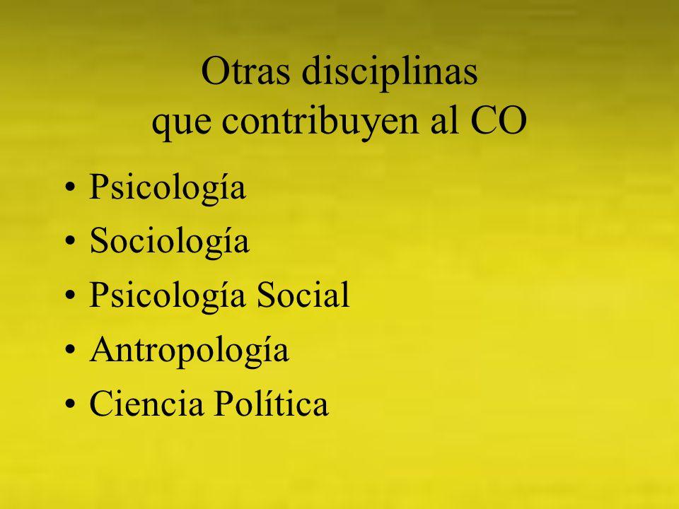 Otras disciplinas que contribuyen al CO Psicología Sociología Psicología Social Antropología Ciencia Política