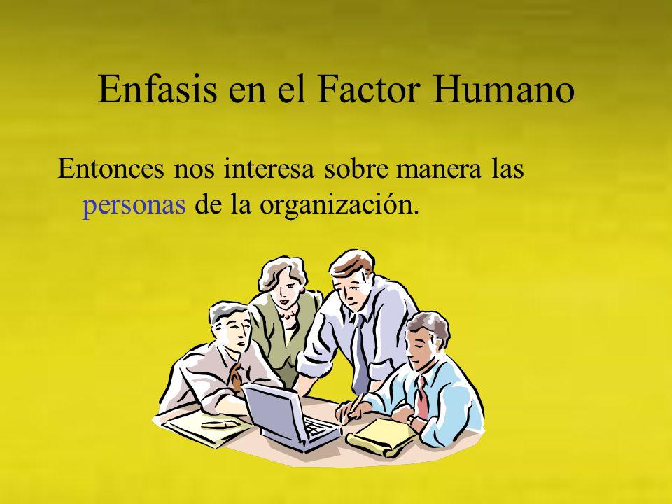 Enfasis en el Factor Humano Entonces nos interesa sobre manera las personas de la organización.