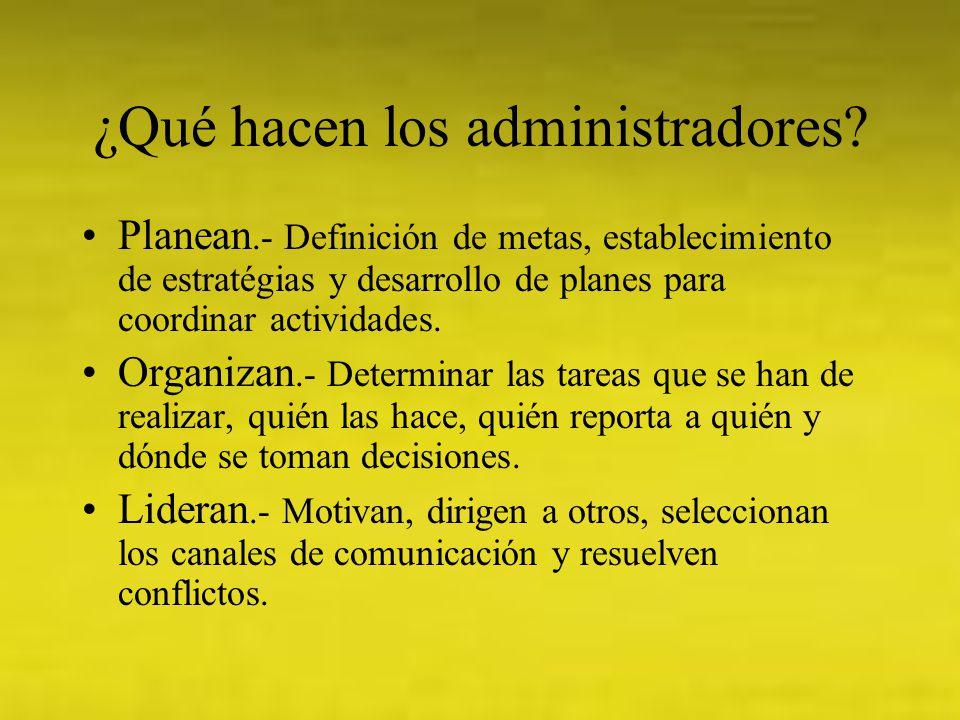 ¿Qué hacen los administradores? Planean.- Definición de metas, establecimiento de estratégias y desarrollo de planes para coordinar actividades. Organ