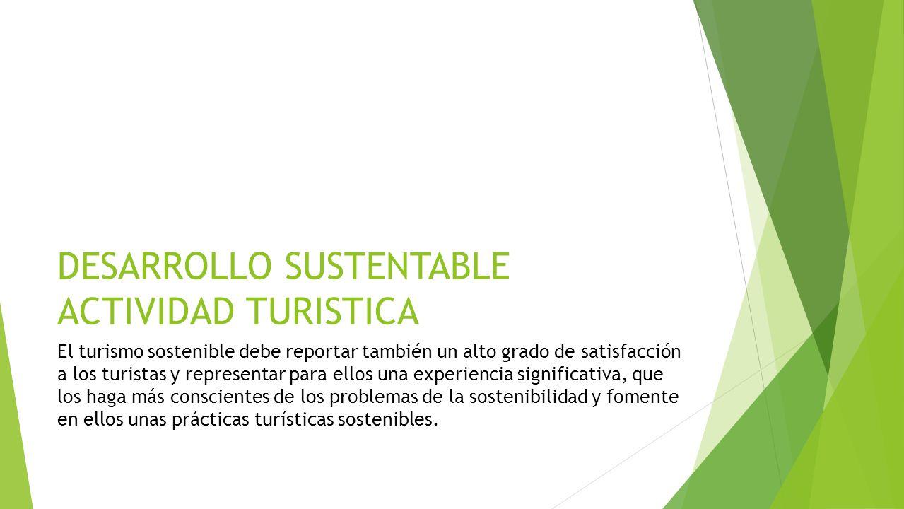 DESARROLLO SUSTENTABLE ACTIVIDAD TURISTICA El turismo sostenible debe reportar también un alto grado de satisfacción a los turistas y representar para ellos una experiencia significativa, que los haga más conscientes de los problemas de la sostenibilidad y fomente en ellos unas prácticas turísticas sostenibles.