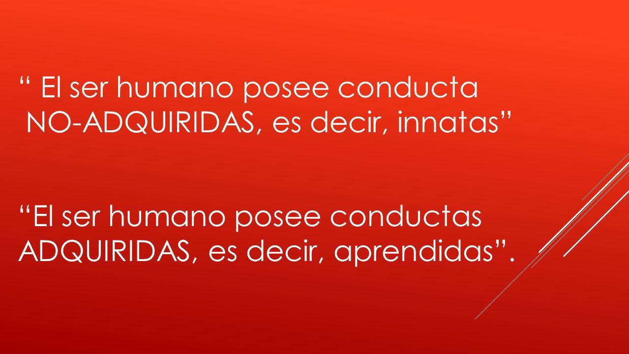 El ser humano posee conducta NO-ADQUIRIDAS, es decir, innatas El ser humano posee conductas ADQUIRIDAS, es decir, aprendidas.