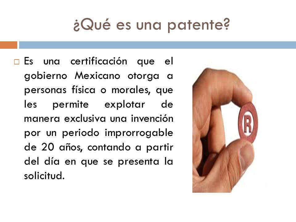 ¿Qué es una patente? Es una certificación que el gobierno Mexicano otorga a personas física o morales, que les permite explotar de manera exclusiva un