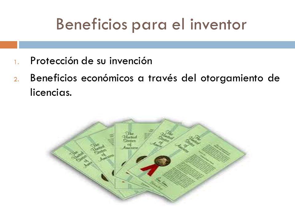Beneficios para el inventor 1. Protección de su invención 2. Beneficios económicos a través del otorgamiento de licencias.