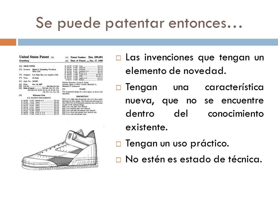 Se puede patentar entonces… Las invenciones que tengan un elemento de novedad. Tengan una característica nueva, que no se encuentre dentro del conocim