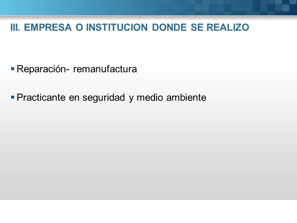 III. EMPRESA O INSTITUCION DONDE SE REALIZO Reparación- remanufactura Practicante en seguridad y medio ambiente