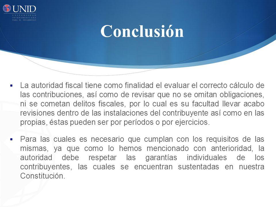 Conclusión La autoridad fiscal tiene como finalidad el evaluar el correcto cálculo de las contribuciones, así como de revisar que no se omitan obligac