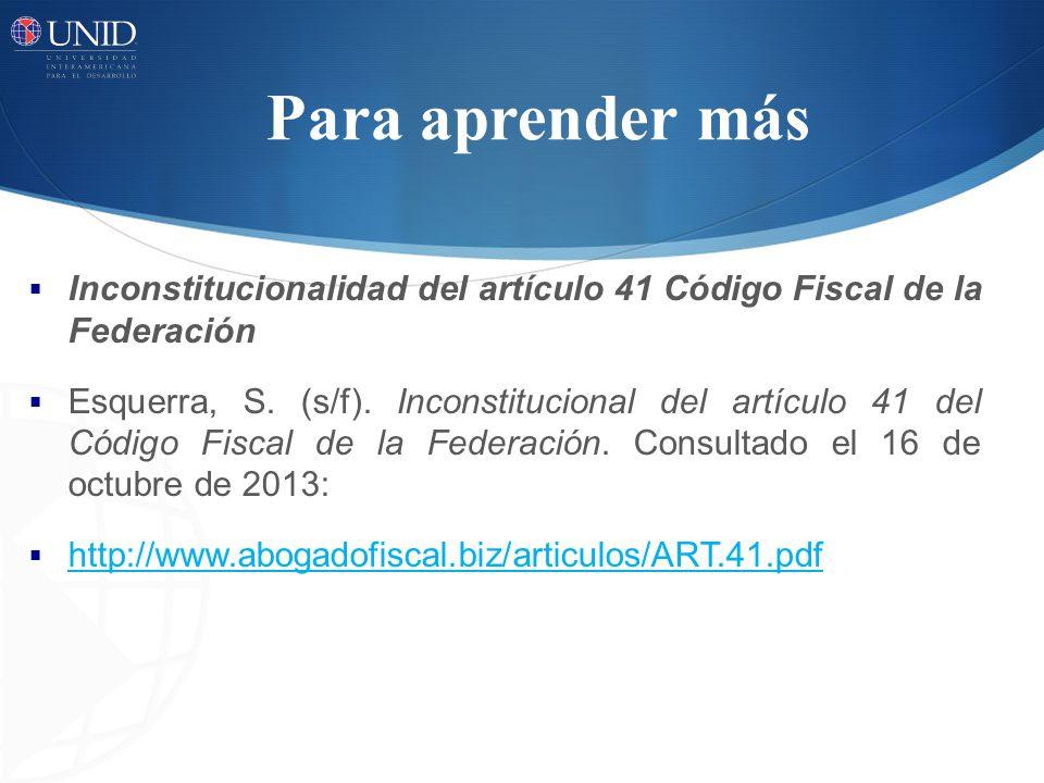 Para aprender más Inconstitucionalidad del artículo 41 Código Fiscal de la Federación Esquerra, S. (s/f). Inconstitucional del artículo 41 del Código