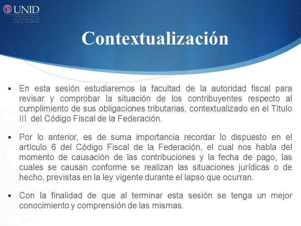 Contextualización En esta sesión estudiaremos la facultad de la autoridad fiscal para revisar y comprobar la situación de los contribuyentes respecto