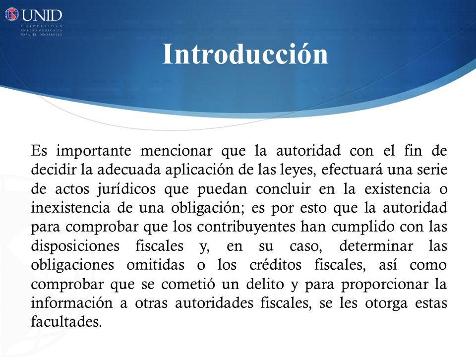 Introducción Es importante mencionar que la autoridad con el fin de decidir la adecuada aplicación de las leyes, efectuará una serie de actos jurídico