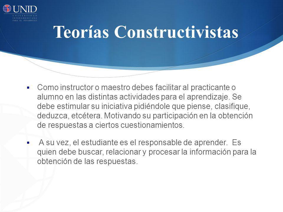 Teorías Constructivistas Como instructor o maestro debes facilitar al practicante o alumno en las distintas actividades para el aprendizaje. Se debe e