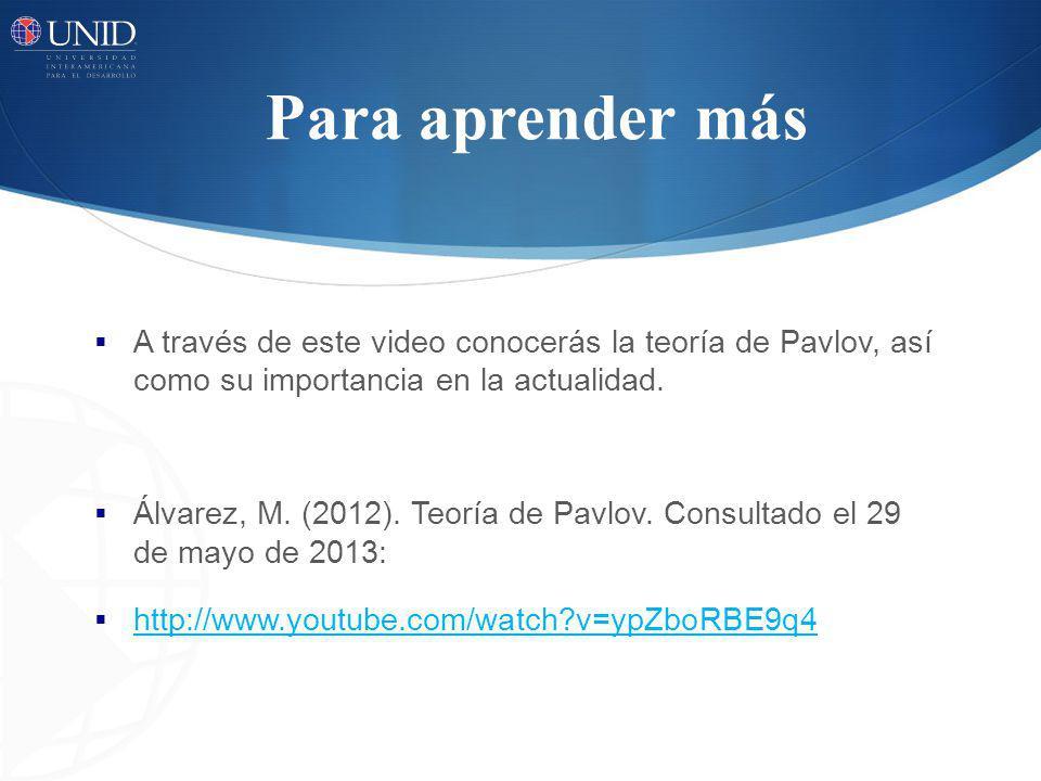 Para aprender más A través de este video conocerás la teoría de Pavlov, así como su importancia en la actualidad. Álvarez, M. (2012). Teoría de Pavlov