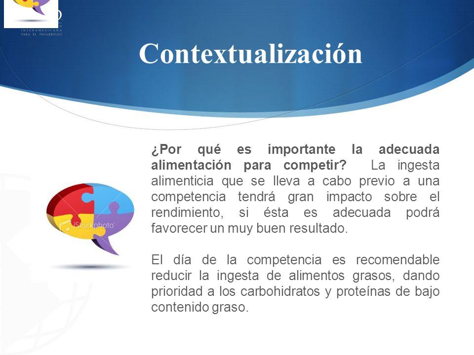 Contextualización ¿Por qué es importante la adecuada alimentación para competir? La ingesta alimenticia que se lleva a cabo previo a una competencia t
