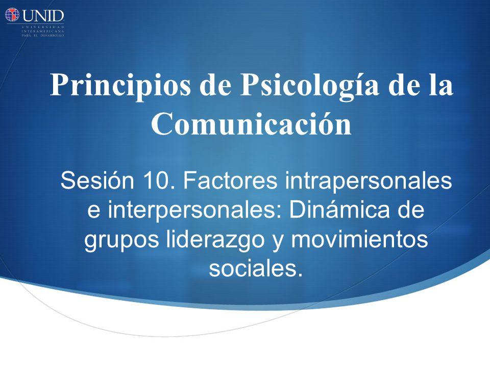 Principios de Psicología de la Comunicación Sesión 10. Factores intrapersonales e interpersonales: Dinámica de grupos liderazgo y movimientos sociales