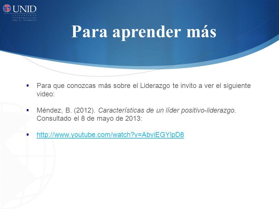 Para aprender más Para que conozcas más sobre el Liderazgo te invito a ver el siguiente video: Méndez, B. (2012). Características de un líder positivo