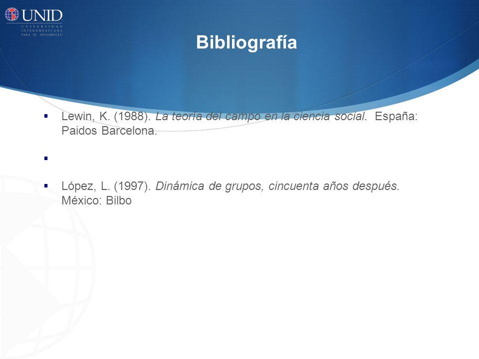 Bibliografía Lewin, K. (1988). La teoría del campo en la ciencia social. España: Paidos Barcelona. López, L. (1997). Dinámica de grupos, cincuenta año