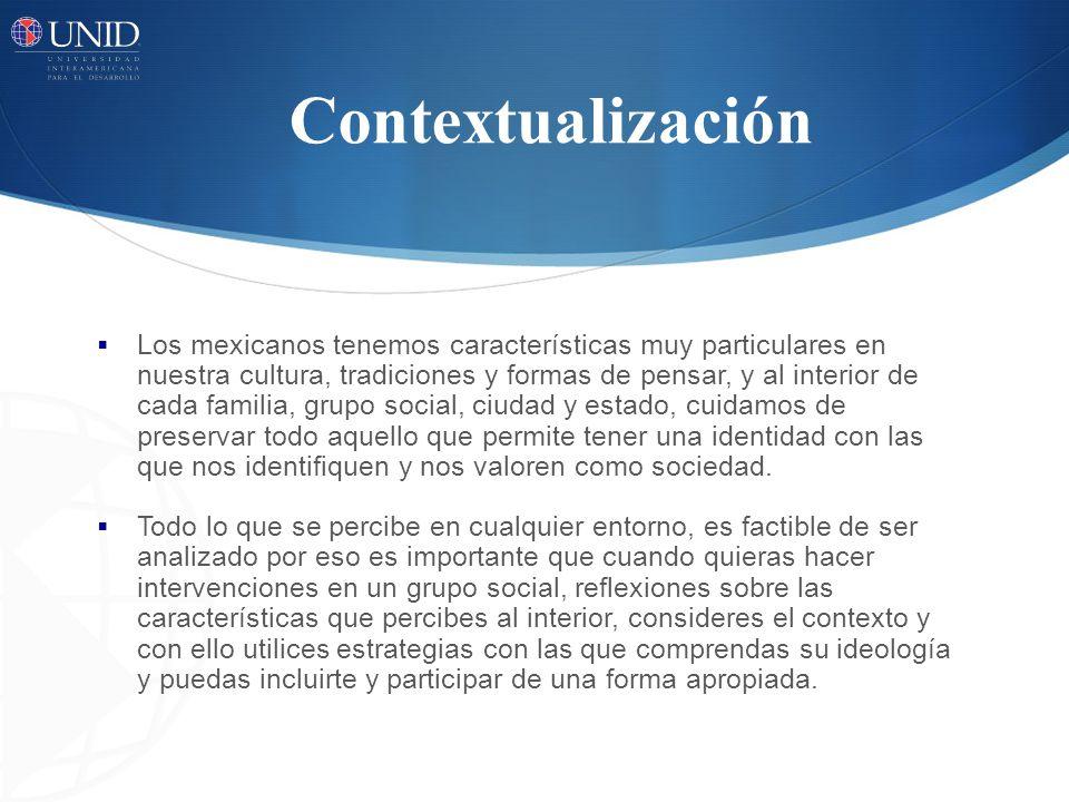 Contextualización Los mexicanos tenemos características muy particulares en nuestra cultura, tradiciones y formas de pensar, y al interior de cada familia, grupo social, ciudad y estado, cuidamos de preservar todo aquello que permite tener una identidad con las que nos identifiquen y nos valoren como sociedad.