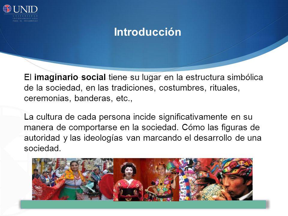 El imaginario social tiene su lugar en la estructura simbólica de la sociedad, en las tradiciones, costumbres, rituales, ceremonias, banderas, etc., La cultura de cada persona incide significativamente en su manera de comportarse en la sociedad.