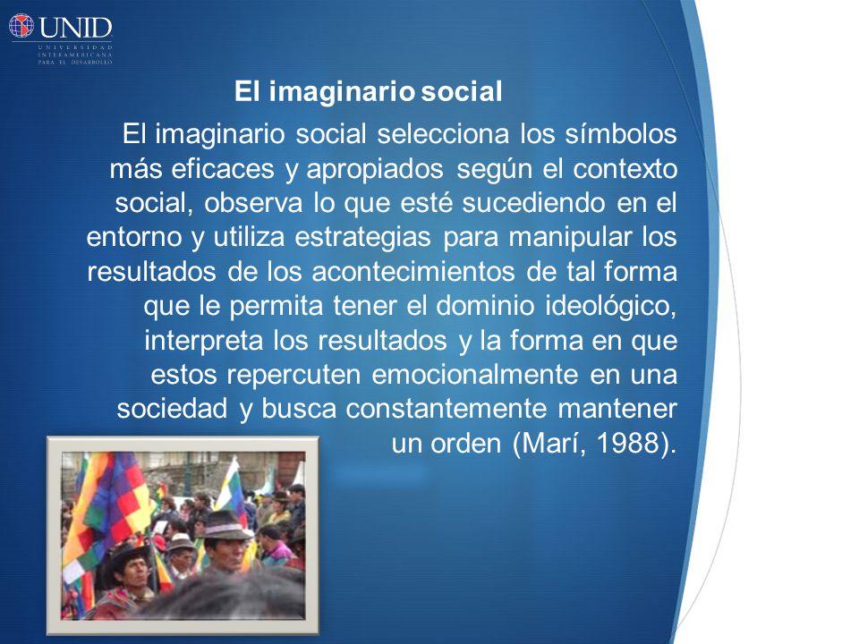 El imaginario social El imaginario social selecciona los símbolos más eficaces y apropiados según el contexto social, observa lo que esté sucediendo en el entorno y utiliza estrategias para manipular los resultados de los acontecimientos de tal forma que le permita tener el dominio ideológico, interpreta los resultados y la forma en que estos repercuten emocionalmente en una sociedad y busca constantemente mantener un orden (Marí, 1988).
