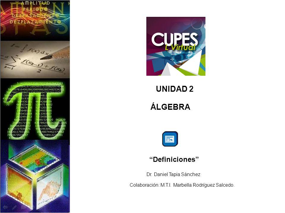 UNIDAD 2 ÁLGEBRA Definiciones Dr. Daniel Tapia Sánchez Colaboración: M.T.I. Marbella Rodríguez Salcedo.