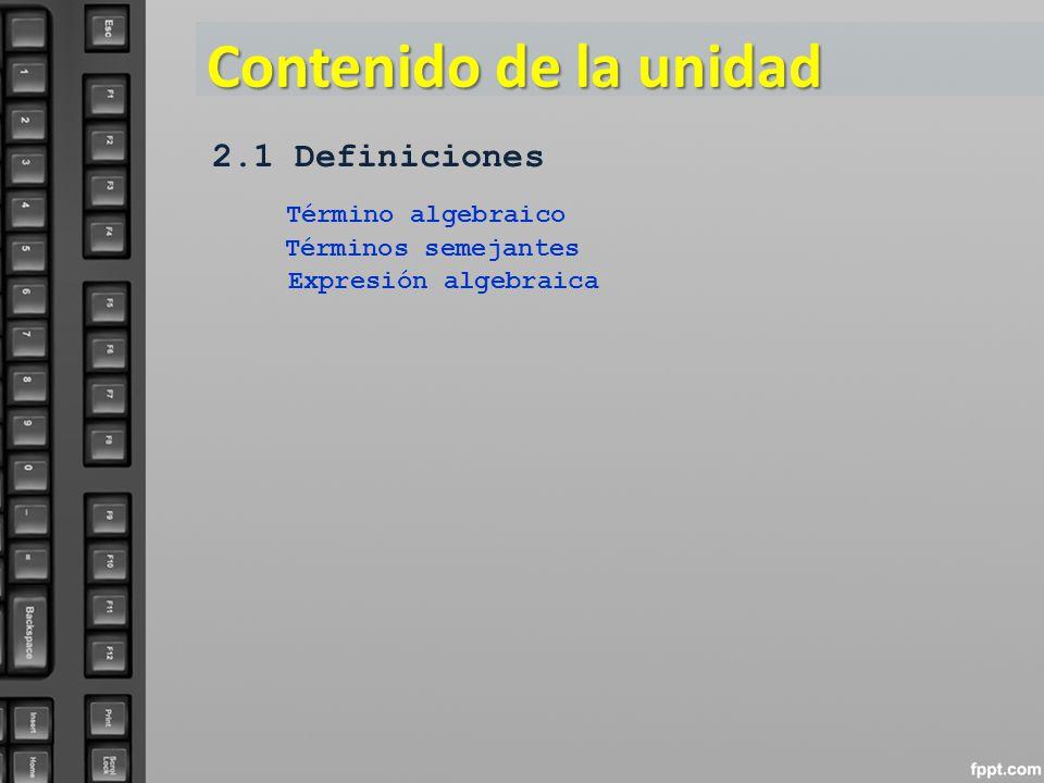 Contenido de la unidad 2.1 Definiciones Término algebraico Expresión algebraica Términos semejantes