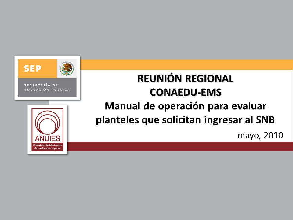 REUNIÓN REGIONAL CONAEDU-EMS REUNIÓN REGIONAL CONAEDU-EMS Manual de operación para evaluar planteles que solicitan ingresar al SNB mayo, 2010