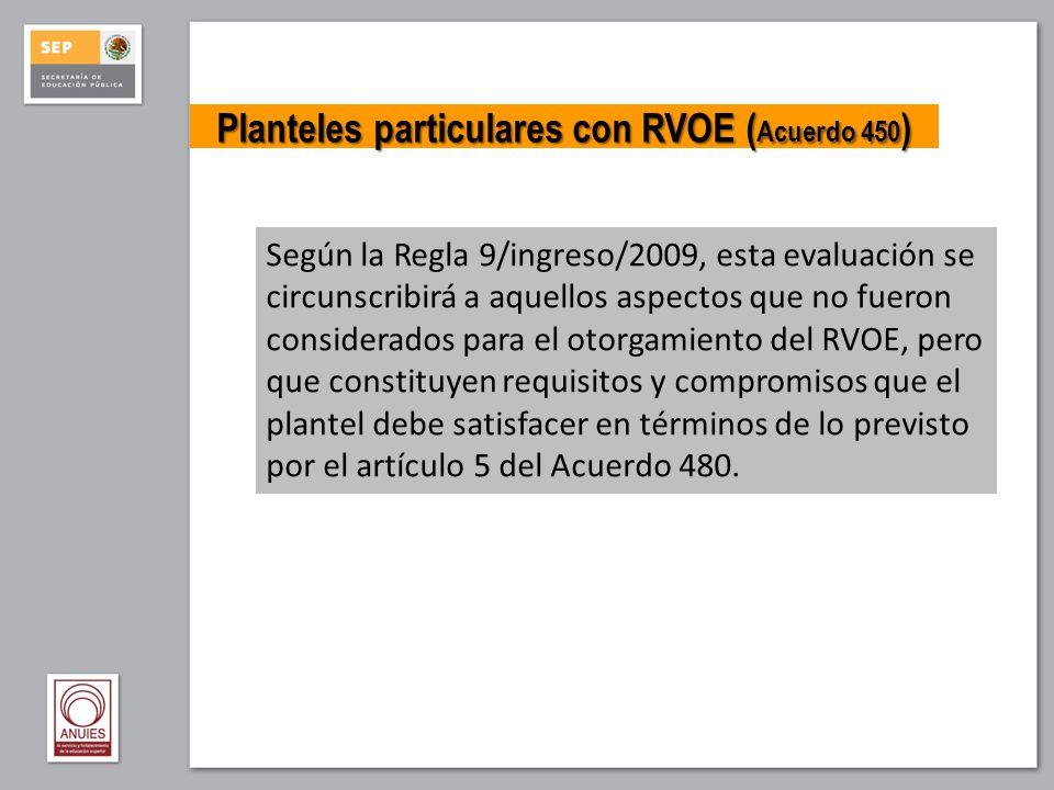 Planteles particulares con RVOE ( Acuerdo 450 ) Según la Regla 9/ingreso/2009, esta evaluación se circunscribirá a aquellos aspectos que no fueron con